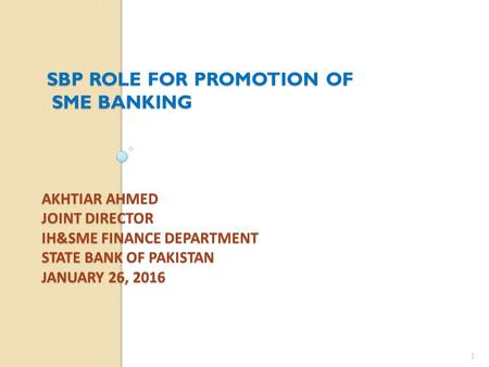 AKHTIAR AHMED JOINT DIRECTOR IH&SME FINANCE DEPARTMENT STATE BANK OF PAKISTAN JANUARY 26, 2016 SBP ROLE FOR PROMOTION OF SME BANKING SME BANKING 1.