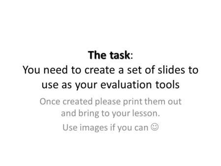 The task The task: You need to create a set of slides to use as your evaluation tools Once created please print them out and bring to your lesson. Use.