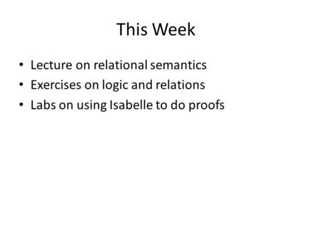 This Week Lecture on relational semantics Exercises on logic and relations Labs on using Isabelle to do proofs.