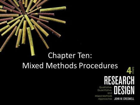 Chapter Ten: Mixed Methods Procedures. Chapter Outline Components of Mixed Methods Procedures – The Nature of Mixed Methods Research – Types of Mixed.