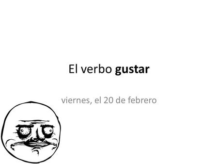 "El verbo gustar viernes, el 20 de febrero. El verbo gustar We use the verb ""gustar"" to express likes and dislikes (places, activities, things… never people)"