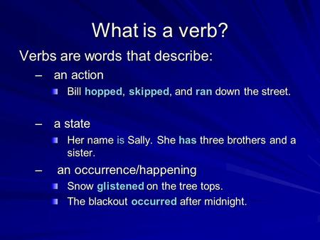 What is a verb? Verbs are words that describe: –an action Bill hopped, skipped, and ran down the street. –a state Her name is Sally. She has three brothers.