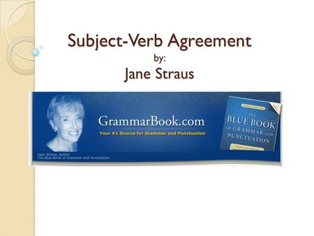 Subject-Verb Agreement by: Jane Straus. Basic Rule The basic rule states that a singular subject takes a singular verb, while a plural subject takes a.
