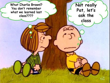 What Charlie Brown!? You don't remember what we learned last class???? Not really Pat, let's ask the class.