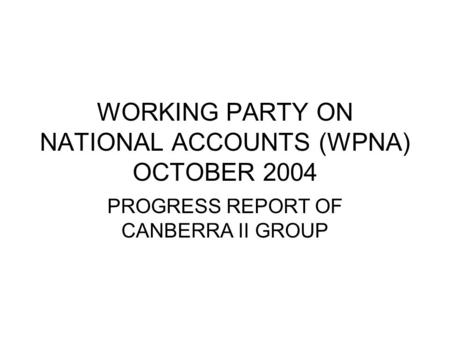 WORKING PARTY ON NATIONAL ACCOUNTS (WPNA) OCTOBER 2004 PROGRESS REPORT OF CANBERRA II GROUP.