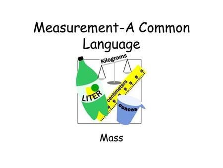 Measurement-A Common Language Mass The measure of the amount of matter an object contains.