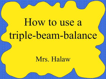 How to use a triple-beam-balance Mrs. Halaw. Parts of a balance - Pan- Pointer - Riders- Beams - Adjustment knob.