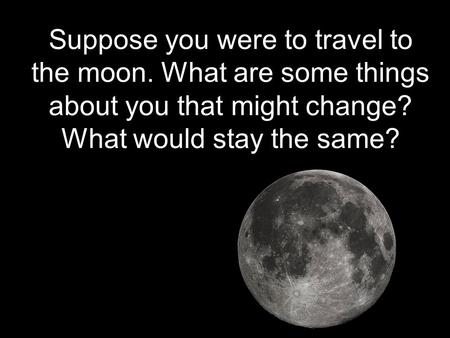 Suppose you were to travel to the moon. What are some things about you that might change? What would stay the same?