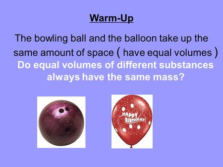 Warm-Up The bowling ball and the balloon take up the same amount of space ( have equal volumes ) Do equal volumes of different substances always have the.
