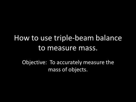 How to use triple-beam balance to measure mass. Objective: To accurately measure the mass of objects.