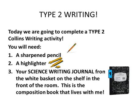 TYPE 2 WRITING! Today we are going to complete a TYPE 2 Collins Writing activity! You will need: 1.A sharpened pencil 2.A highlighter 3.Your SCIENCE WRITING.