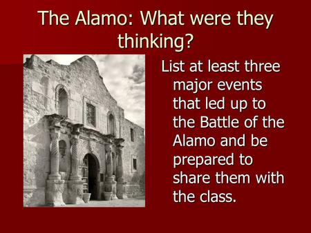 The Alamo: What were they thinking? List at least three major events that led up to the Battle of the Alamo and be prepared to share them with the class.