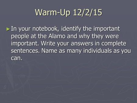 Warm-Up 12/2/15 ► In your notebook, identify the important people at the Alamo and why they were important. Write your answers in complete sentences. Name.