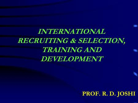INTERNATIONAL RECRUITING & SELECTION, TRAINING AND DEVELOPMENT PROF. R. D. JOSHI.