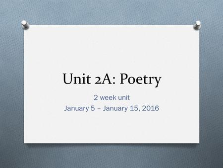 Unit 2A: Poetry 2 week unit January 5 – January 15, 2016.