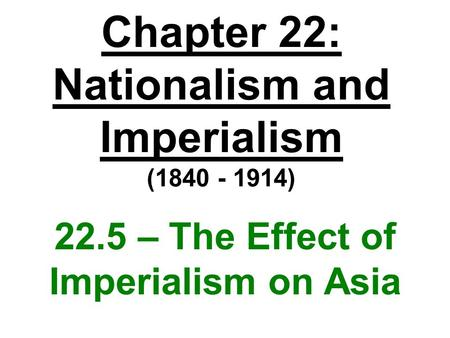 Chapter 22: Nationalism and Imperialism (1840 - 1914) 22.5 – The Effect of Imperialism on Asia.