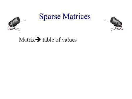 Sparse Matrices Matrix  table of values. Sparse Matrices Matrix  table of values 0 0 3 0 4 0 0 5 7 0 0 0 0 0 0 0 2 6 0 0 Row 2 Column 4 4 x 5 matrix.
