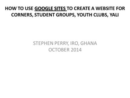 GOOGLE SITES HOW TO USE GOOGLE SITES TO CREATE A WEBSITE FOR CORNERS, STUDENT GROUPS, YOUTH CLUBS, YALI STEPHEN PERRY, IRO, GHANA OCTOBER 2014.