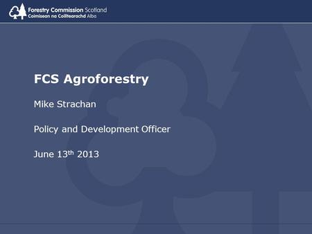 FCS Agroforestry Mike Strachan Policy and Development Officer June 13 th 2013.