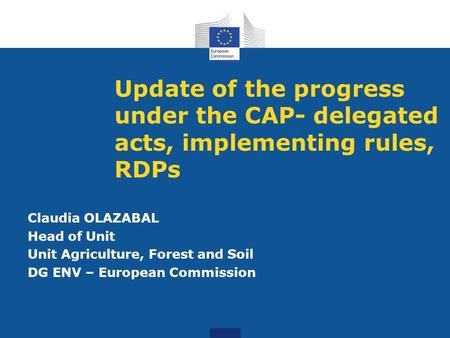 Update of the progress under the CAP- delegated acts, implementing rules, RDPs Claudia OLAZABAL Head of Unit Unit Agriculture, Forest and Soil DG ENV –