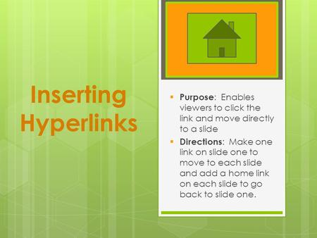Inserting Hyperlinks  Purpose : Enables viewers to click the link and move directly to a slide  Directions : Make one link on slide one to move to each.