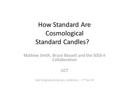 How Standard Are Cosmological Standard Candles? Mathew Smith, Bruce Bassett and the SDSS-II Collaboration UCT SKA Postgraduate Bursary Conference – 7 th.