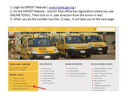 1. Login to NIPOST Website ( www.nipost.gov.ng ) 2. On the NIPOST Website, look for Post office box registration where you see ONLINE TOOLS, Then click.