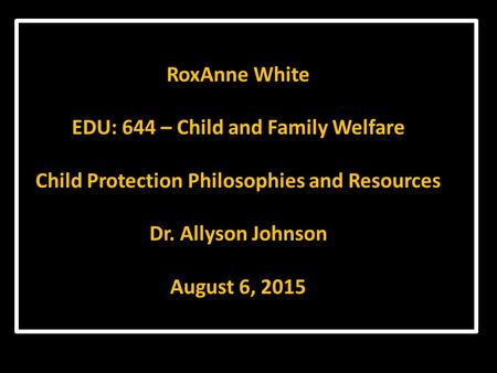 RoxAnne White EDU: 644 – Child and Family Welfare Child Protection Philosophies and Resources Dr. Allyson Johnson August 6, 2015.