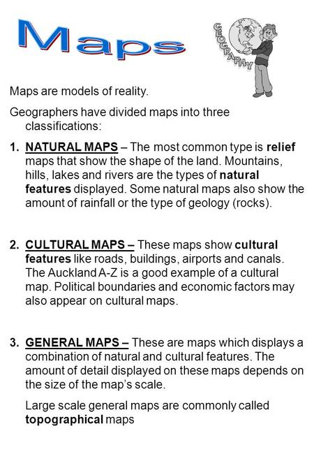 Maps are models of reality. Geographers have divided maps into three classifications: 1.NATURAL MAPS – The most common type is relief maps that show the.