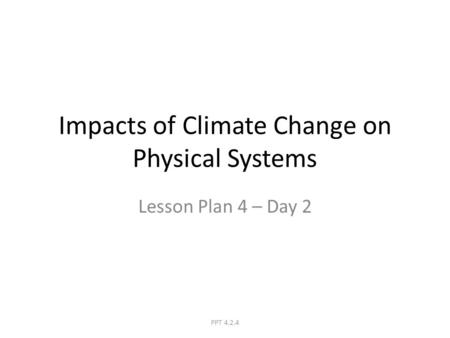 Impacts of Climate Change on Physical Systems Lesson Plan 4 – Day 2 PPT 4.2.4.