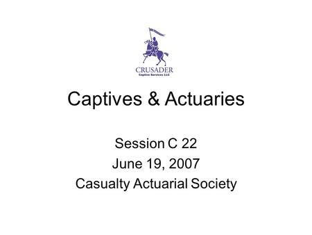 Captives & Actuaries Session C 22 June 19, 2007 Casualty Actuarial Society.