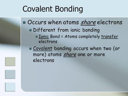 Covalent Bonding Occurs when atoms share electrons Different from ionic bonding Ionic Bond = Atoms completely transfer electrons Covalent bonding occurs.