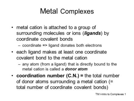 Metal Complexes metal cation is attached to a group of surrounding molecules or ions (ligands) by coordinate covalent bonds –coordinate => ligand donates.