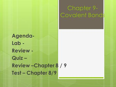 Chapter 9- Covalent Bonds Agenda- Lab - Review - Quiz – Review –Chapter 8 / 9 Test – Chapter 8/9.