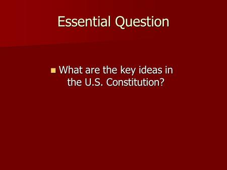 Essential Question What are the key ideas in the U.S. Constitution? What are the key ideas in the U.S. Constitution?