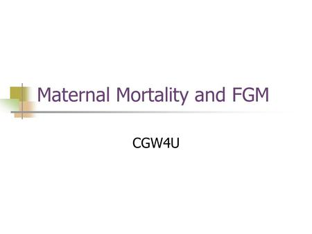 Maternal Mortality and FGM CGW4U. Stats One woman dies every two minutes from pregnancy-related causes 99% of all maternal deaths occur in the developing.