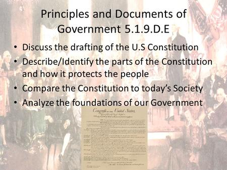 Principles and Documents of Government 5.1.9.D.E Discuss the drafting of the U.S Constitution Describe/Identify the parts of the Constitution and how it.