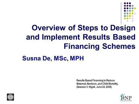 Overview of Steps to Design and Implement Results Based Financing Schemes Susna De, MSc, MPH Results Based Financing to Reduce Maternal, Newborn, and Child.