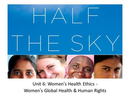 Unit 6: Women ' s Health Ethics - Women ' s Global Health & Human Rights.