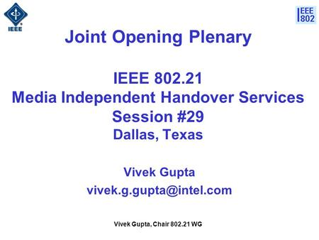 Vivek Gupta, Chair 802.21 WG Joint Opening Plenary IEEE 802.21 Media Independent Handover Services Session #29 Dallas, Texas Vivek Gupta