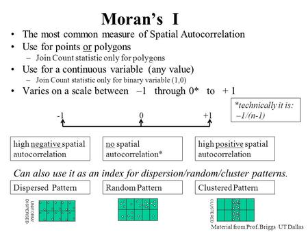 Moran's I The most common measure of Spatial Autocorrelation Use for points or polygons –Join Count statistic only for polygons Use for a continuous variable.