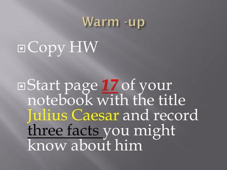  Copy HW 17  Start page 17 of your notebook with the title Julius Caesar and record three facts you might know about him.