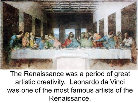 The Renaissance was a period of great artistic creativity. Leonardo da Vinci was one of the most famous artists of the Renaissance.