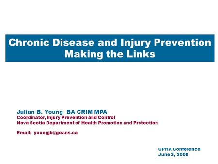 Chronic Disease and Injury Prevention Making the Links Julian B. Young BA CRIM MPA Coordinator, Injury Prevention and Control Nova Scotia Department of.