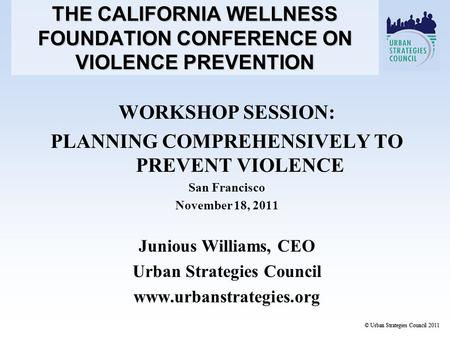 WORKSHOP SESSION: PLANNING COMPREHENSIVELY TO PREVENT VIOLENCE San Francisco November 18, 2011 Junious Williams, CEO Urban Strategies Council www.urbanstrategies.org.