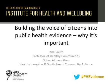 #PHEvidence Building the voice of citizens into public health evidence – why it's important Jane South Professor of Healthy Communities Gohar Almass Khan.