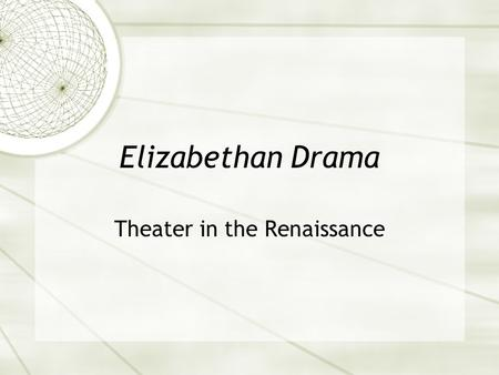 Elizabethan Drama Theater in the Renaissance. Pre-Elizabethan Drama  Two acceptable forms:  Mystery Plays  Religious plays performed at celebrations.