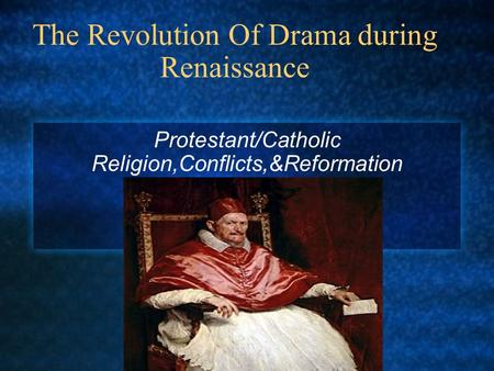 The Revolution Of Drama during Renaissance Protestant/Catholic Religion,Conflicts,&Reformation.