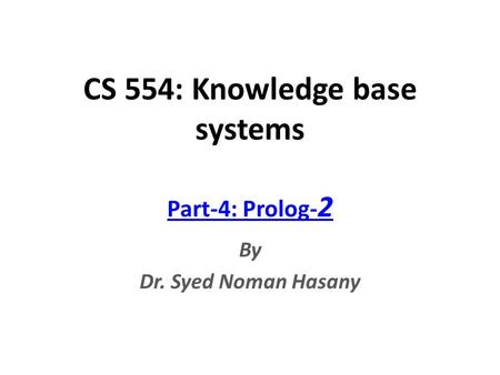CS 554: Knowledge base systems Part-4: Prolog- 2 By Dr. Syed Noman Hasany.