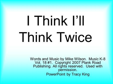 I Think I'll Think Twice Words and Music by Mike Wilson. Music K-8 Vol. 18 #1. Copyright 2007 Plank Road Publishing. All rights reserved. Used with permission.